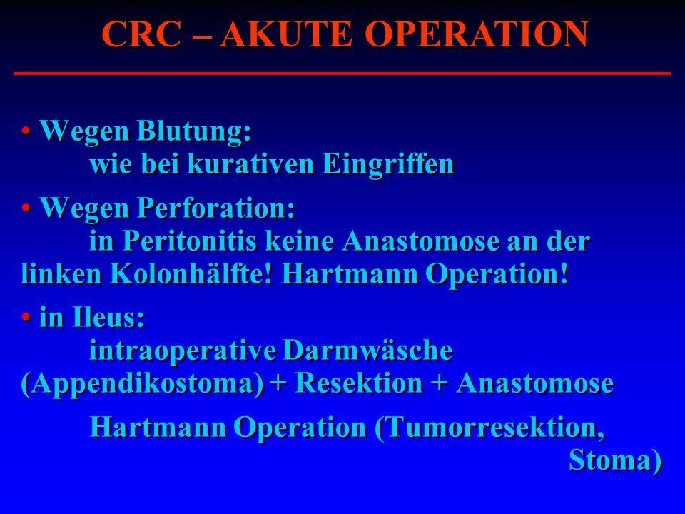 Wegen Blutung: wie bei kurativen Eingriffen Wegen Perforation: in Peritonitis keine Anastomose an der linken Kolonhälfte! Hartmann Operation! in Ileus