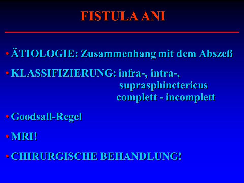 ÄTIOLOGIE: Zusammenhang mit dem Abszeß KLASSIFIZIERUNG: infra-, intra-, suprasphinctericus complett - incomplett Goodsall-Regel MRI! CHIRURGISCHE BEHA