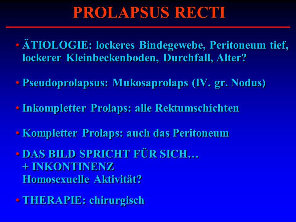 ÄTIOLOGIE: lockeres Bindegewebe, Peritoneum tief, lockerer Kleinbeckenboden, Durchfall, Alter? Pseudoprolapsus: Mukosaprolaps (IV. gr. Nodus) Inkomple