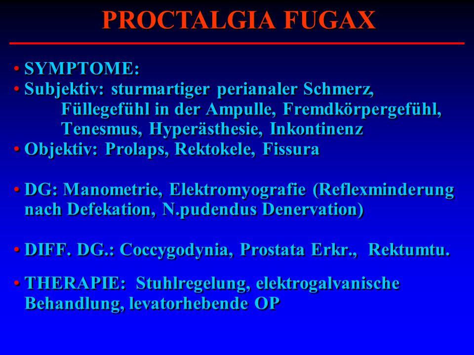 SYMPTOME: Subjektiv: sturmartiger perianaler Schmerz, Füllegefühl in der Ampulle, Fremdkörpergefühl, Tenesmus, Hyperästhesie, Inkontinenz Objektiv: Pr