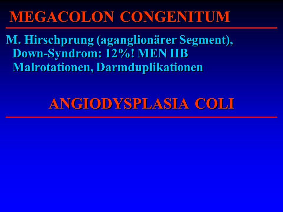 MEGACOLON CONGENITUM M. Hirschprung (aganglionärer Segment), Down-Syndrom: 12%! MEN IIB Malrotationen, Darmduplikationen ANGIODYSPLASIA COLI