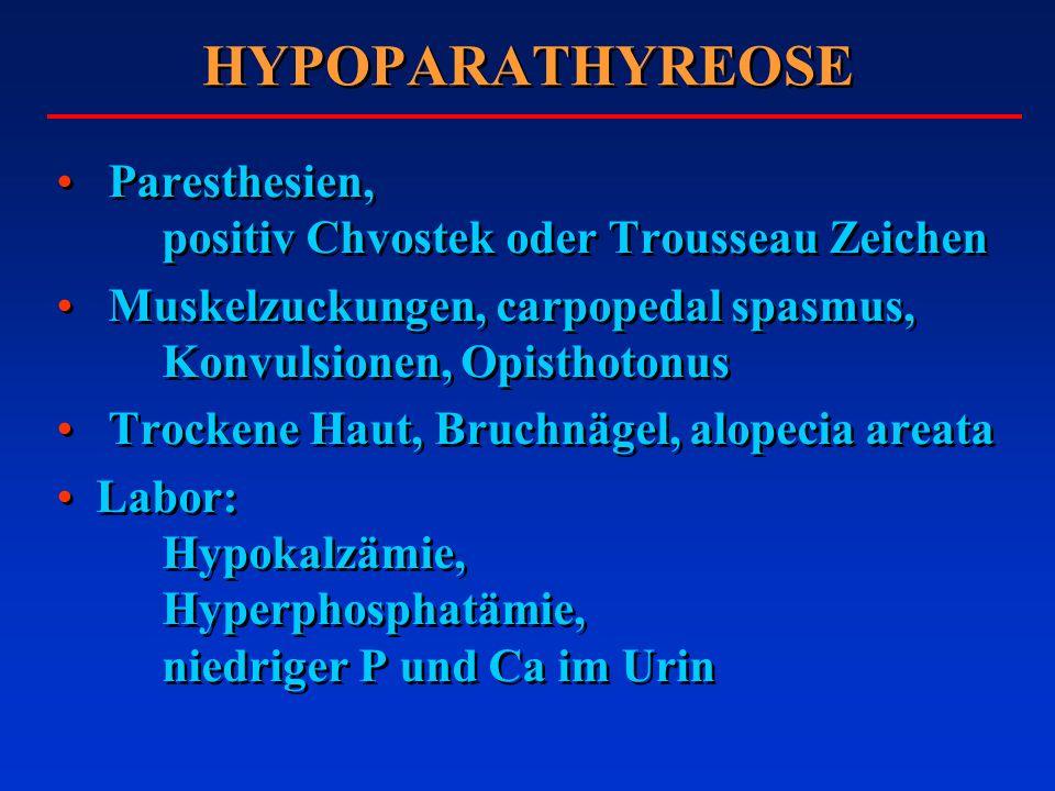 HYPOPARATHYREOSE Paresthesien, positiv Chvostek oder Trousseau Zeichen Muskelzuckungen, carpopedal spasmus, Konvulsionen, Opisthotonus Trockene Haut,