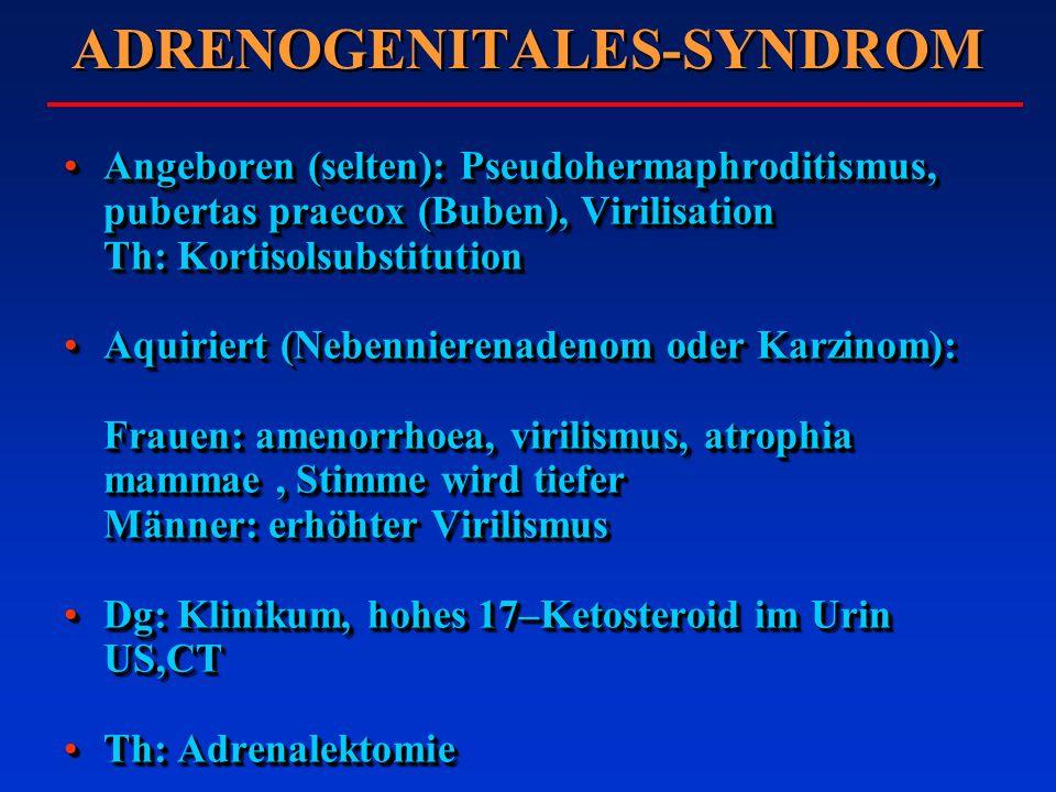 ADRENOGENITALES-SYNDROM Angeboren (selten): Pseudohermaphroditismus, pubertas praecox (Buben), Virilisation Th: KortisolsubstitutionAngeboren (selten): Pseudohermaphroditismus, pubertas praecox (Buben), Virilisation Th: Kortisolsubstitution Aquiriert (Nebennierenadenom oder Karzinom): Frauen: amenorrhoea, virilismus, atrophia mammae, Stimme wird tiefer Männer: erhöhter VirilismusAquiriert (Nebennierenadenom oder Karzinom): Frauen: amenorrhoea, virilismus, atrophia mammae, Stimme wird tiefer Männer: erhöhter Virilismus Dg: Klinikum, hohes 17–Ketosteroid im Urin US,CTDg: Klinikum, hohes 17–Ketosteroid im Urin US,CT Th: AdrenalektomieTh: Adrenalektomie Angeboren (selten): Pseudohermaphroditismus, pubertas praecox (Buben), Virilisation Th: KortisolsubstitutionAngeboren (selten): Pseudohermaphroditismus, pubertas praecox (Buben), Virilisation Th: Kortisolsubstitution Aquiriert (Nebennierenadenom oder Karzinom): Frauen: amenorrhoea, virilismus, atrophia mammae, Stimme wird tiefer Männer: erhöhter VirilismusAquiriert (Nebennierenadenom oder Karzinom): Frauen: amenorrhoea, virilismus, atrophia mammae, Stimme wird tiefer Männer: erhöhter Virilismus Dg: Klinikum, hohes 17–Ketosteroid im Urin US,CTDg: Klinikum, hohes 17–Ketosteroid im Urin US,CT Th: AdrenalektomieTh: Adrenalektomie
