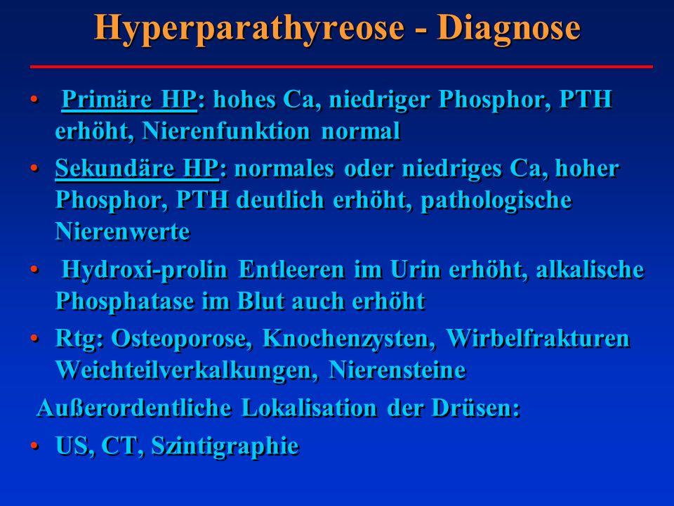 Hyperparathyreose - Diagnose Primäre HP: hohes Ca, niedriger Phosphor, PTH erhöht, Nierenfunktion normal Sekundäre HP: normales oder niedriges Ca, hoher Phosphor, PTH deutlich erhöht, pathologische Nierenwerte Hydroxi-prolin Entleeren im Urin erhöht, alkalische Phosphatase im Blut auch erhöht Rtg: Osteoporose, Knochenzysten, Wirbelfrakturen Weichteilverkalkungen, Nierensteine Außerordentliche Lokalisation der Drüsen: US, CT, Szintigraphie Primäre HP: hohes Ca, niedriger Phosphor, PTH erhöht, Nierenfunktion normal Sekundäre HP: normales oder niedriges Ca, hoher Phosphor, PTH deutlich erhöht, pathologische Nierenwerte Hydroxi-prolin Entleeren im Urin erhöht, alkalische Phosphatase im Blut auch erhöht Rtg: Osteoporose, Knochenzysten, Wirbelfrakturen Weichteilverkalkungen, Nierensteine Außerordentliche Lokalisation der Drüsen: US, CT, Szintigraphie