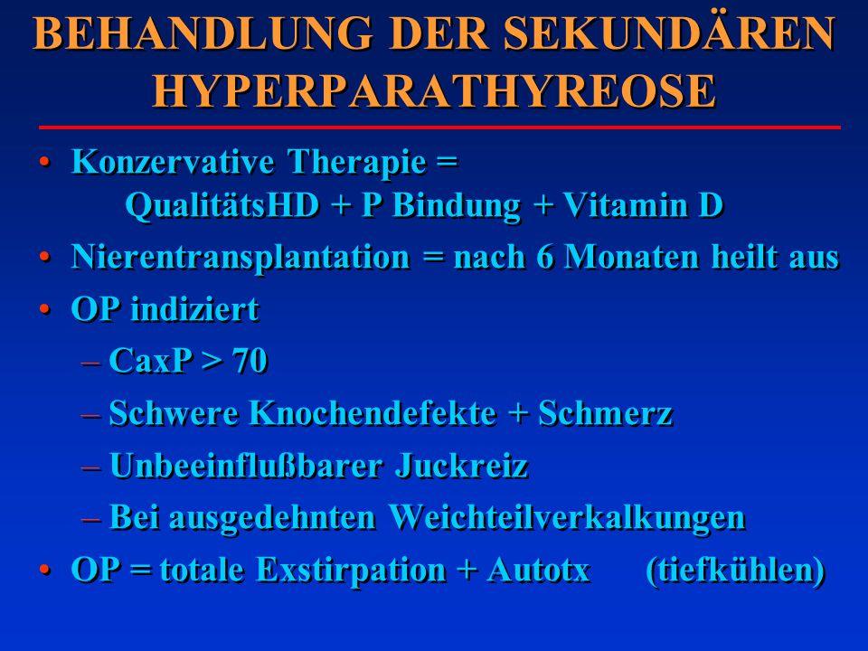 BEHANDLUNG DER SEKUNDÄREN HYPERPARATHYREOSE Konzervative Therapie = QualitätsHD + P Bindung + Vitamin D Nierentransplantation = nach 6 Monaten heilt a