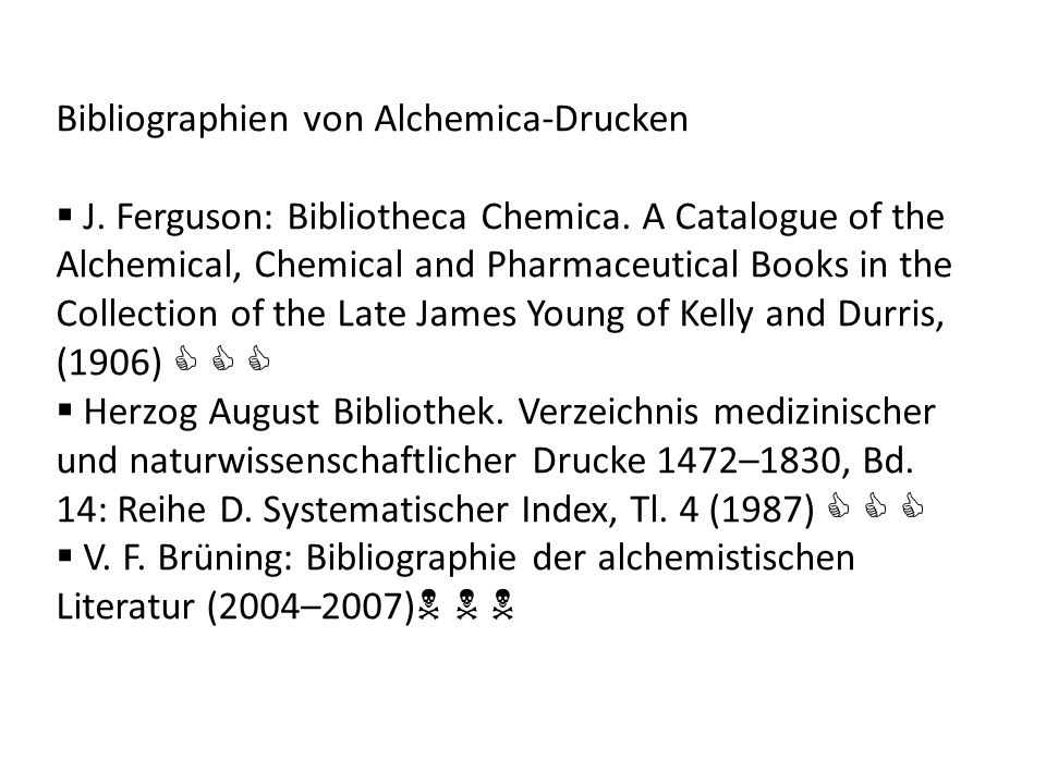 Bibliographien von Alchemica-Drucken J. Ferguson: Bibliotheca Chemica. A Catalogue of the Alchemical, Chemical and Pharmaceutical Books in the Collect