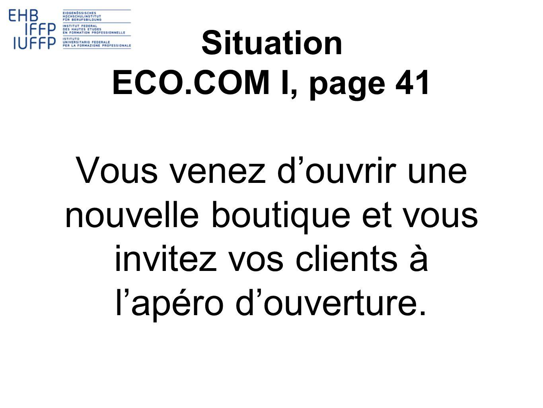 Situation ECO.COM I, page 41 Vous venez douvrir une nouvelle boutique et vous invitez vos clients à lapéro douverture.