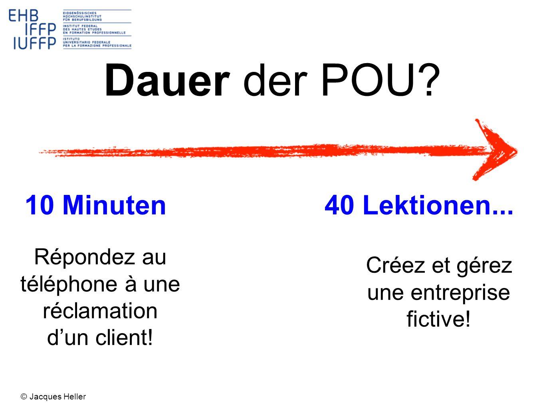 Dauer der POU? 10 Minuten40 Lektionen... Créez et gérez une entreprise fictive! Répondez au téléphone à une réclamation dun client! © Jacques Heller
