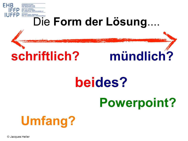 schriftlich? mündlich? Die Form der Lösung.... beides? Umfang? Powerpoint? © Jacques Heller
