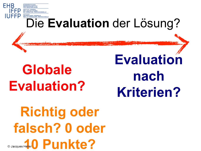 Globale Evaluation? Evaluation nach Kriterien? Die Evaluation der Lösung? Richtig oder falsch? 0 oder 10 Punkte? © Jacques Heller
