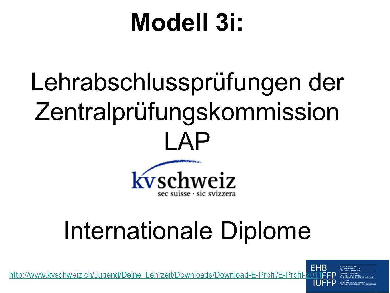 Modell 3i: Lehrabschlussprüfungen der Zentralprüfungskommission LAP Internationale Diplome http://www.kvschweiz.ch/Jugend/Deine_Lehrzeit/Downloads/Dow