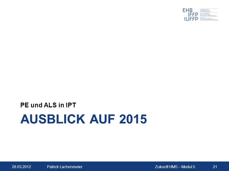 28.03.2012Zukunft HMS – Modul 521Patrick Lachenmeier AUSBLICK AUF 2015 PE und ALS in IPT