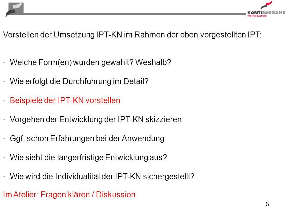 6 Vorstellen der Umsetzung IPT-KN im Rahmen der oben vorgestellten IPT: · Welche Form(en) wurden gewählt? Weshalb? · Wie erfolgt die Durchführung im D