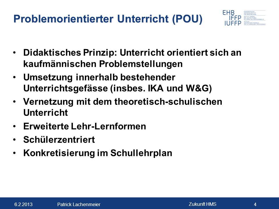 6.2.2013 Zukunft HMS 4 Patrick Lachenmeier Problemorientierter Unterricht (POU) Didaktisches Prinzip: Unterricht orientiert sich an kaufmännischen Pro