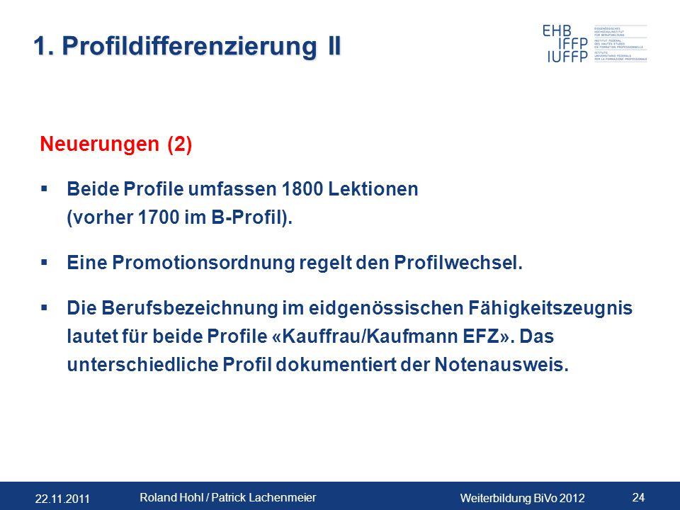 22.11.2011 Weiterbildung BiVo 2012 24 Roland Hohl / Patrick Lachenmeier 1. Profildifferenzierung II Neuerungen (2) Beide Profile umfassen 1800 Lektion