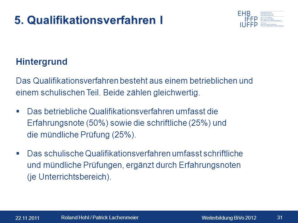 22.11.2011 Weiterbildung BiVo 2012 31 Roland Hohl / Patrick Lachenmeier 5. Qualifikationsverfahren I Hintergrund Das Qualifikationsverfahren besteht a