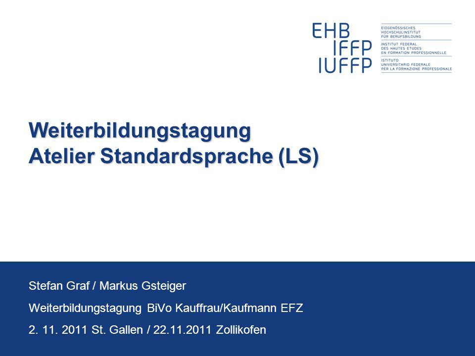 Weiterbildungstagung Atelier Standardsprache (LS) Stefan Graf / Markus Gsteiger Weiterbildungstagung BiVo Kauffrau/Kaufmann EFZ 2. 11. 2011 St. Gallen