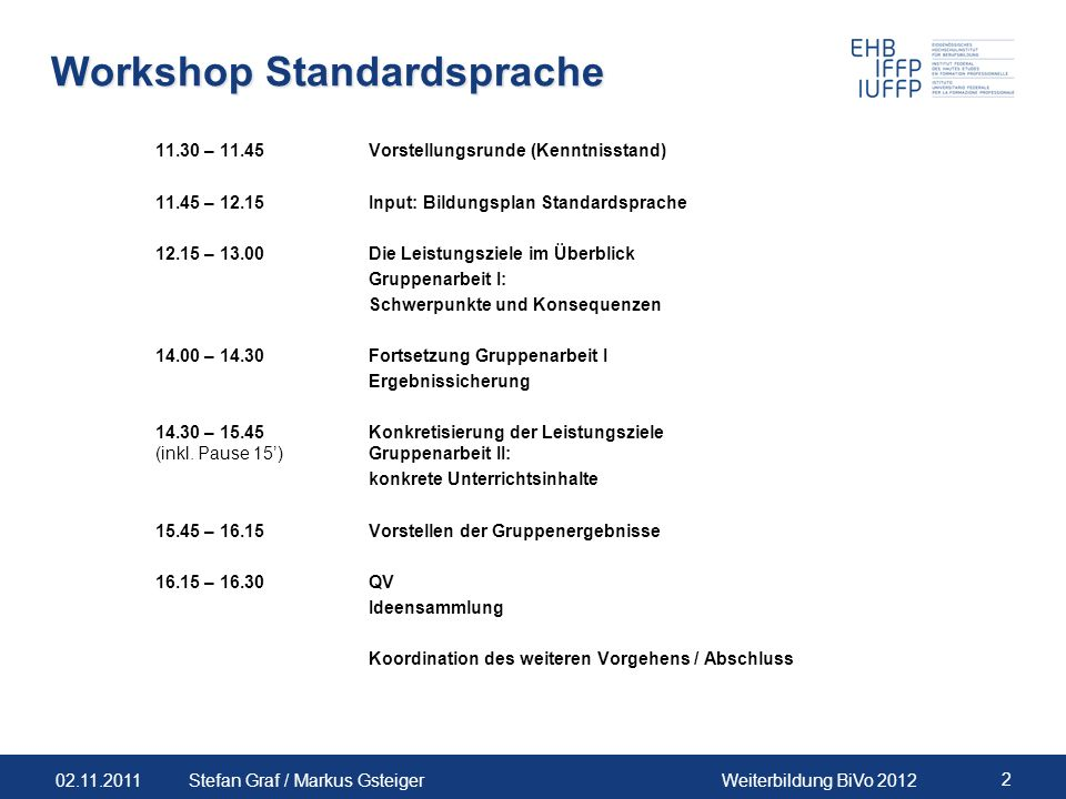 02.11.2011Weiterbildung BiVo 2012 2 Stefan Graf / Markus Gsteiger Workshop Standardsprache 11.30 – 11.45Vorstellungsrunde (Kenntnisstand) 11.45 – 12.1