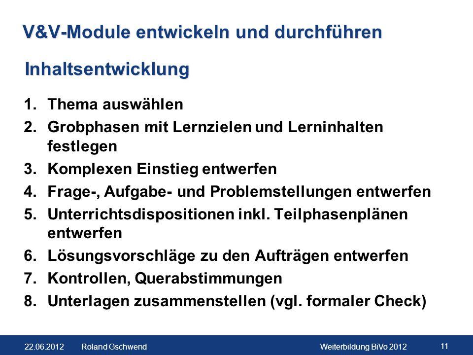22.06.2012Weiterbildung BiVo 2012 11 Roland Gschwend V&V-Module entwickeln und durchführen 1.Thema auswählen 2.Grobphasen mit Lernzielen und Lerninhal
