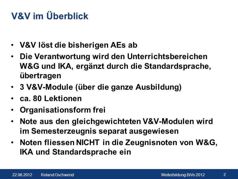 22.06.2012Weiterbildung BiVo 2012 2 Roland Gschwend V&V im Überblick V&V löst die bisherigen AEs ab Die Verantwortung wird den Unterrichtsbereichen W&