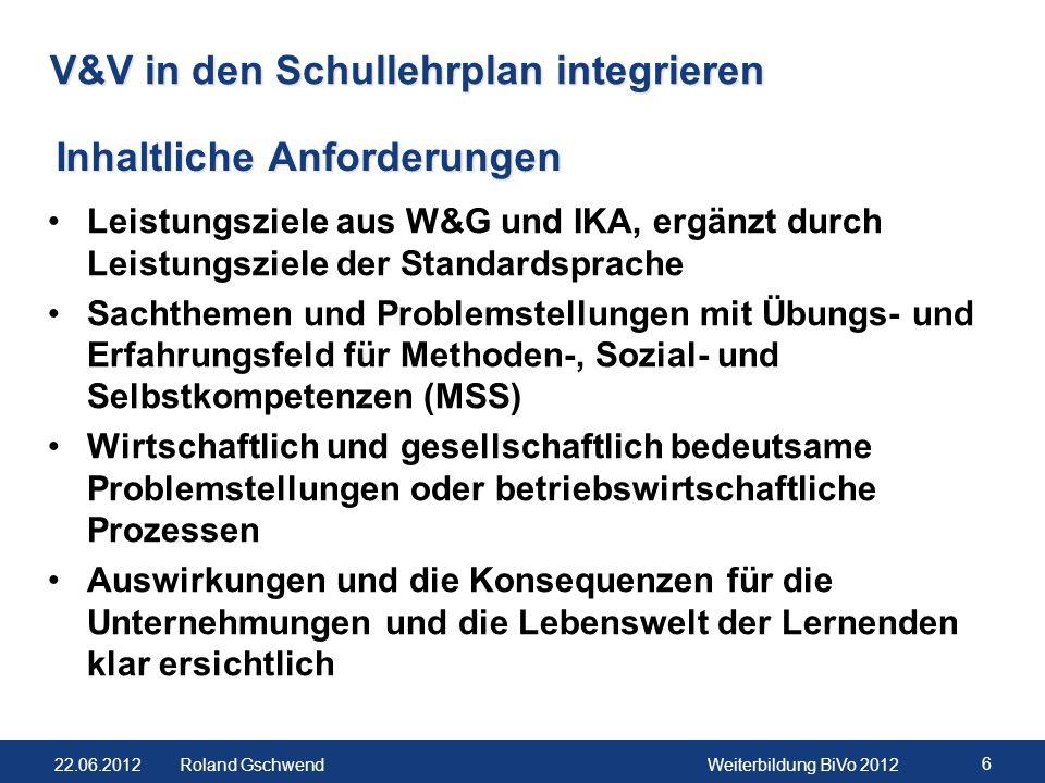 22.06.2012Weiterbildung BiVo 2012 6 Roland Gschwend V&V in den Schullehrplan integrieren Leistungsziele aus W&G und IKA, ergänzt durch Leistungsziele