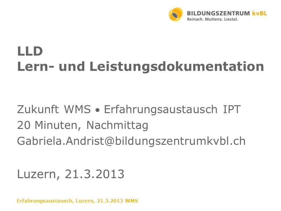 LLD Lern- und Leistungsdokumentation Zukunft WMS Erfahrungsaustausch IPT 20 Minuten, Nachmittag Gabriela.Andrist@bildungszentrumkvbl.ch Luzern, 21.3.2