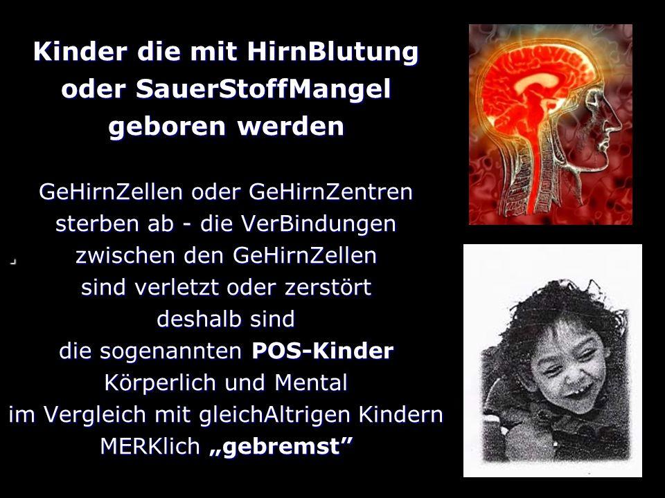 . Kinder die mit HirnBlutung oder SauerStoffMangel geboren werden GeHirnZellen oder GeHirnZentren sterben ab - die VerBindungen zwischen den GeHirnZellen sind verletzt oder zerstört deshalb sind die sogenannten POS-Kinder Körperlich und Mental im Vergleich mit gleichAltrigen Kindern MERKlich gebremst