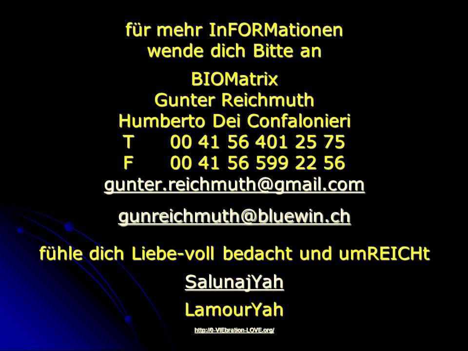 für mehr InFORMationen wende dich Bitte an BIOMatrix Gunter Reichmuth Humberto Dei Confalonieri T00 41 56 401 25 75 F00 41 56 599 22 56 gunter.reichmuth@gmail.com gunreichmuth@bluewin.ch fühle dich Liebe-voll bedacht und umREICHt SalunajYah LamourYah http://0-VIEbration-LOVE.org/ gunter.reichmuth@gmail.com gunreichmuth@bluewin.ch SalunajYah http://0-VIEbration-LOVE.org/ gunter.reichmuth@gmail.com gunreichmuth@bluewin.ch SalunajYah http://0-VIEbration-LOVE.org/
