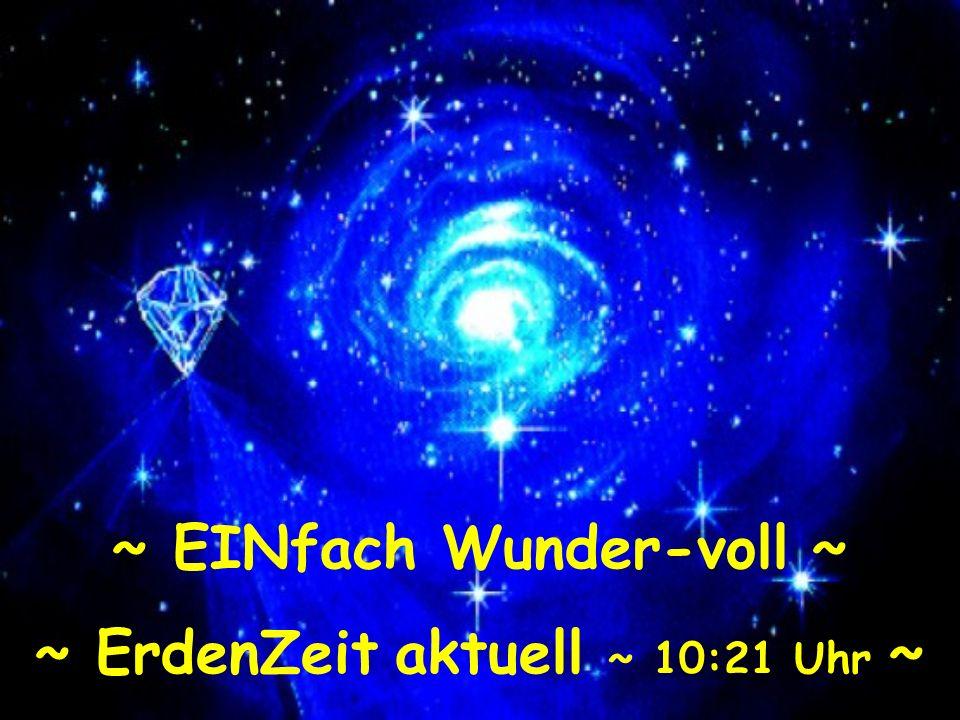 ~ EINfach Wunder-voll ~ ~ ErdenZeit aktuell ~ 10:22 Uhr ~