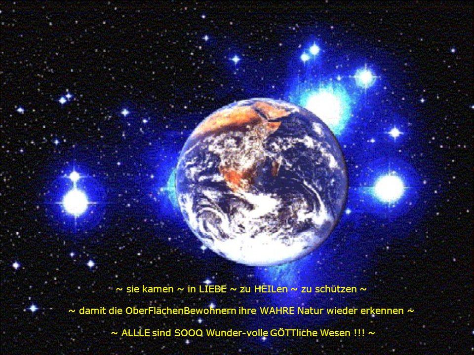 ~ sie kamen ~ in LIEBE ~ zu HEILen ~ zu schützen ~ ~ damit die OberFlächenBewohnern ihre WAHRE Natur wieder erkennen ~ ~ ALLLE sind SOOO Wunder-volle GÖTTliche Wesen !!.