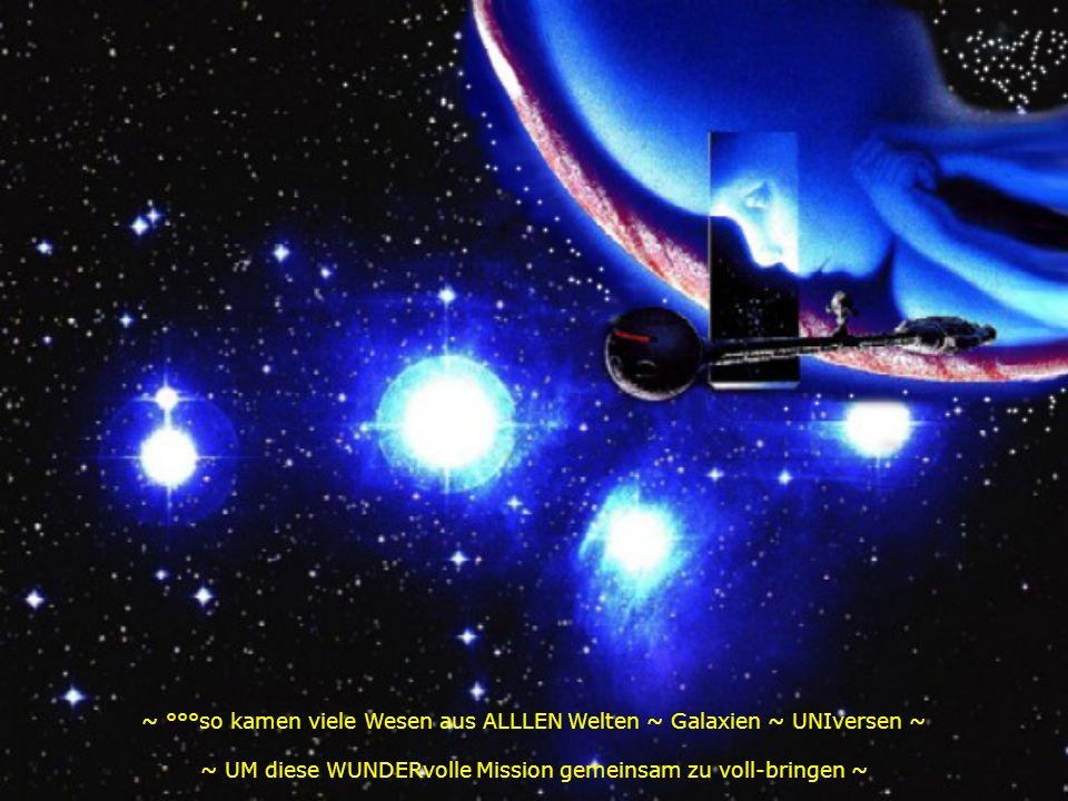 ~ °°°so kamen viele Wesen aus ALLLEN Welten ~ Galaxien ~ UNIversen ~ ~ UM diese WUNDERvolle Mission gemeinsam zu voll-bringen ~