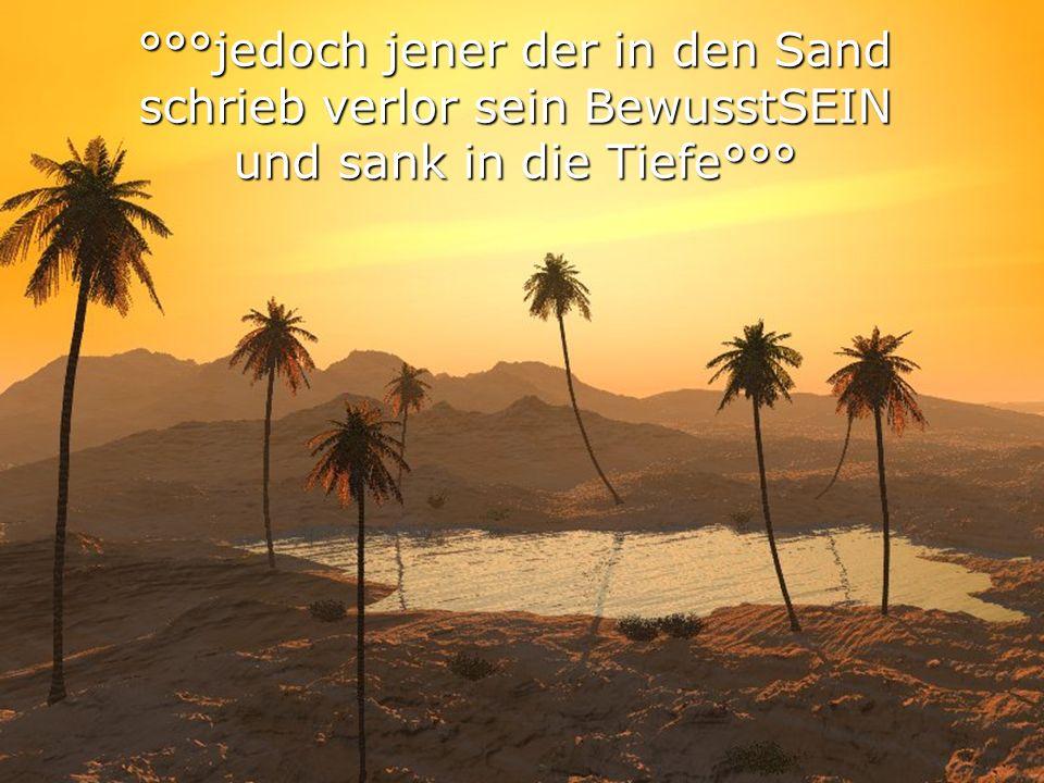 °°°jedoch jener der in den Sand schrieb verlor sein BewusstSEIN und sank in die Tiefe°°°