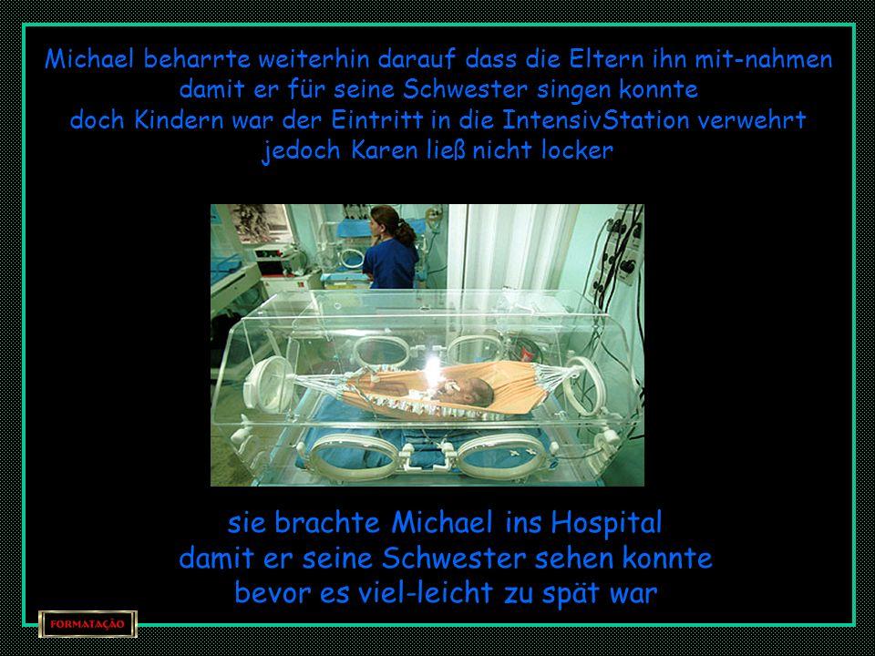 während Dessen fragte Michael jeden Tag ob die Eltern ihn ins Spital mit nehmen würden damit er sein Schwesterchen kennen lernen konnte « ich möchte f