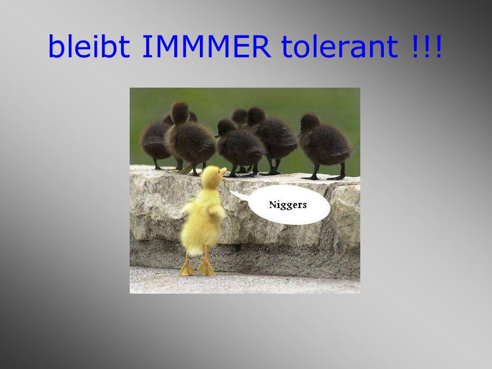 bleibt IMMMER tolerant !!!