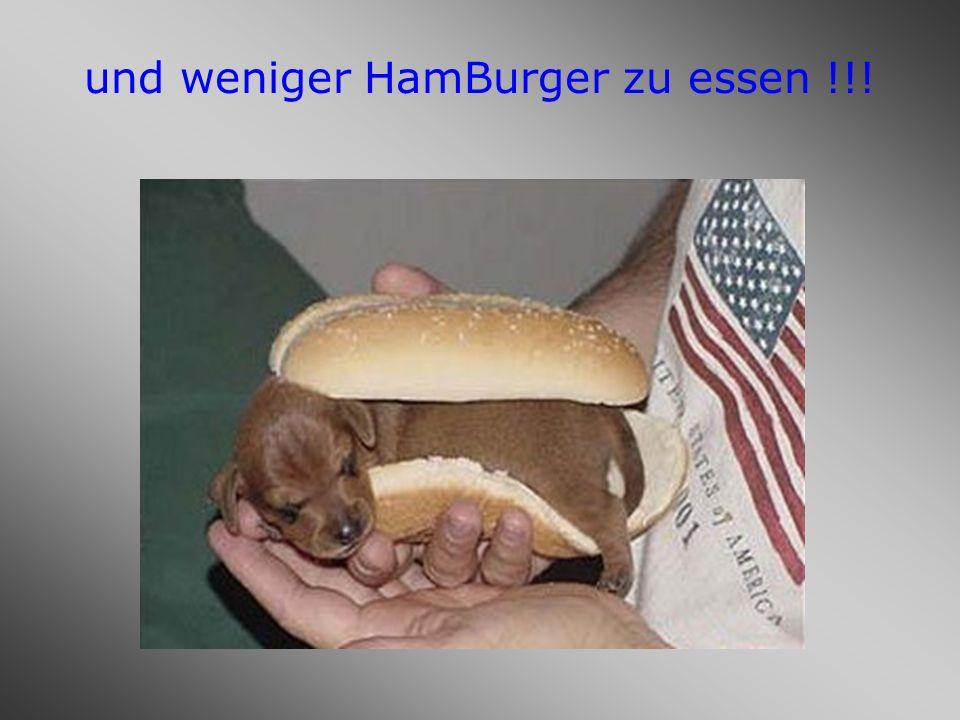 und weniger HamBurger zu essen !!!