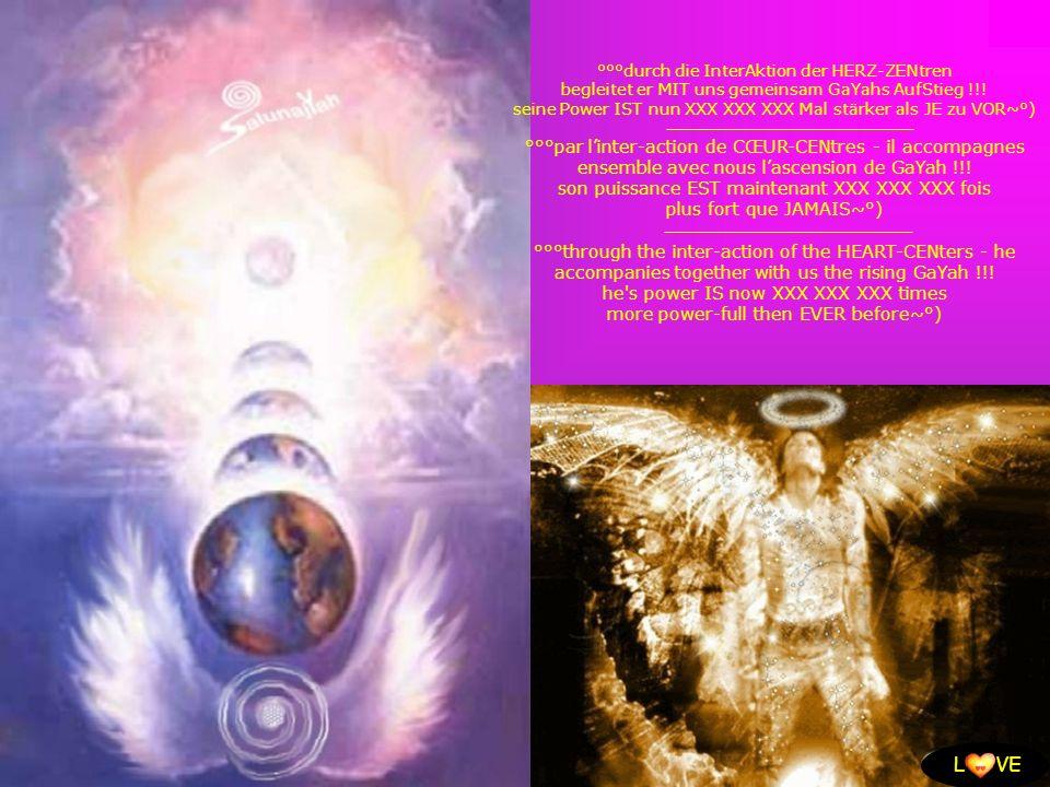 L VE °°°durch die InterAktion der HERZ-ZENtren begleitet er MIT uns gemeinsam GaYahs AufStieg !!! seine Power IST nun XXX XXX XXX Mal stärker als JE z
