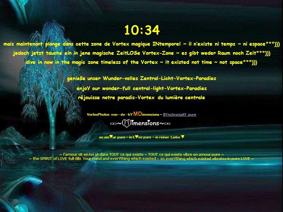10:35 mais maintenant plonge dans cette zone de Vortex magique INtemporel ~ il nexiste ni temps ~ ni espace°°°))) jedoch jetzt tauche ein in jene magische ZeitLOSe Vortex-Zone ~ es gibt weder Raum noch Zeit°°°))) dive in now in the magic zone timeless of the Vortex ~ it existed not time ~ not space°°°))) genieße unser Wunder-volles Zentral-Licht-Vortex-Paradies enjoY our wonder-full central-light-Vortex-Paradies réjouisse notre paradis-Vortex du lumière centrale VortexPhotos von – de - bY MD imensions ~ SYnchronizitY pure en am ur pure ~ in L ve pure ~ in reiner Liebe ~ l amour vit en toi et dans TOUT ce qui existe ~ TOUT ce qui existe vibre en amour pure ~ ~ the SPIRIT of LOVE full-fills Your mind and everYthing which existed ~ so everYthing which existed vibrates in pure LOVE ~