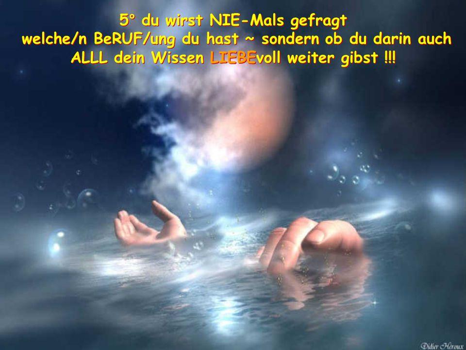 5° du wirst NIE-Mals gefragt welche/n BeRUF/ung du hast ~ sondern ob du darin auch ALLL dein Wissen LIEBEvoll weiter gibst !!.