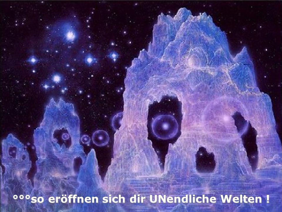 °°°so eröffnen sich dir UNendliche Welten !