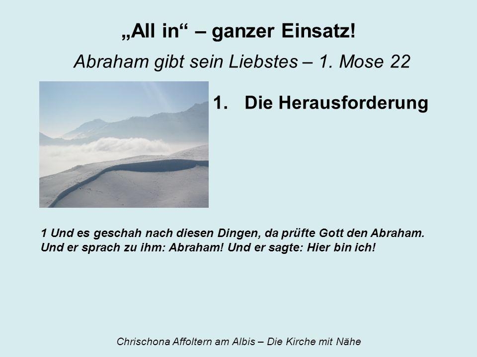 All in – ganzer Einsatz! Abraham gibt sein Liebstes – 1. Mose 22 1.Die Herausforderung 1 Und es geschah nach diesen Dingen, da prüfte Gott den Abraham