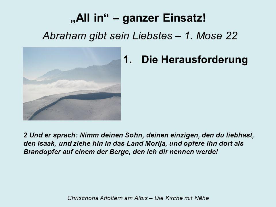 All in – ganzer Einsatz! Abraham gibt sein Liebstes – 1. Mose 22 1.Die Herausforderung 2 Und er sprach: Nimm deinen Sohn, deinen einzigen, den du lieb