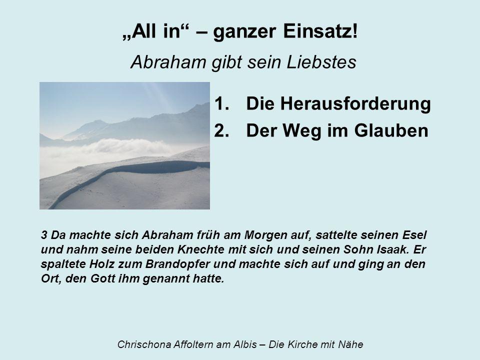 All in – ganzer Einsatz! Abraham gibt sein Liebstes 1.Die Herausforderung 2.Der Weg im Glauben 3 Da machte sich Abraham früh am Morgen auf, sattelte s