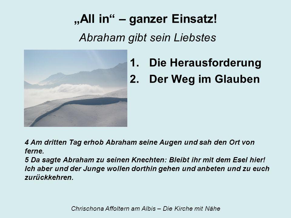 All in – ganzer Einsatz! Abraham gibt sein Liebstes 1.Die Herausforderung 2.Der Weg im Glauben 4 Am dritten Tag erhob Abraham seine Augen und sah den