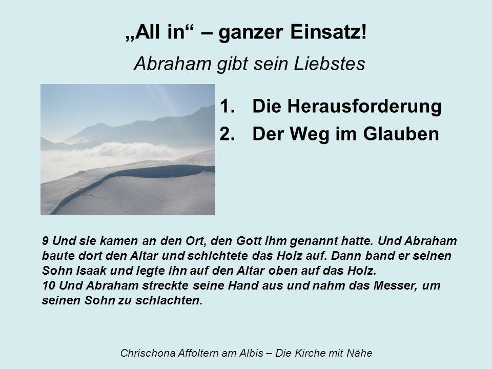 All in – ganzer Einsatz! Abraham gibt sein Liebstes 1.Die Herausforderung 2.Der Weg im Glauben 9 Und sie kamen an den Ort, den Gott ihm genannt hatte.