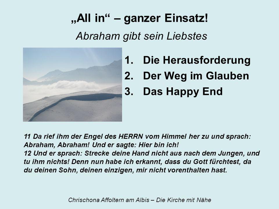 All in – ganzer Einsatz! Abraham gibt sein Liebstes 1.Die Herausforderung 2.Der Weg im Glauben 3.Das Happy End 11 Da rief ihm der Engel des HERRN vom