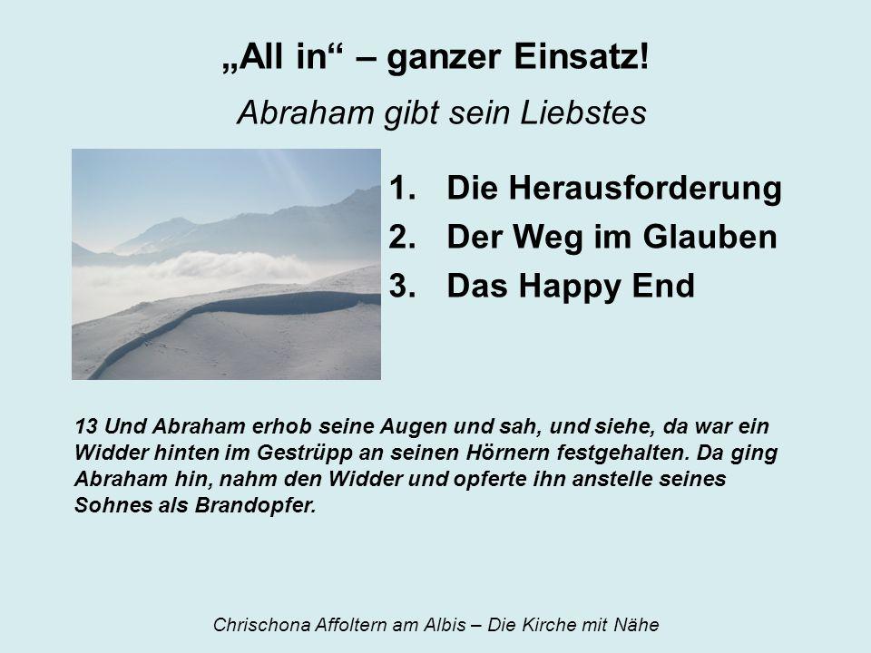 All in – ganzer Einsatz! Abraham gibt sein Liebstes 1.Die Herausforderung 2.Der Weg im Glauben 3.Das Happy End 13 Und Abraham erhob seine Augen und sa