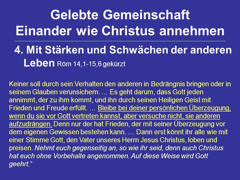 Gelebte Gemeinschaft Einander wie Christus annehmen 4. Mit Stärken und Schwächen der anderen Leben Röm 14,1-15,6 gekürzt Keiner soll durch sein Verhal