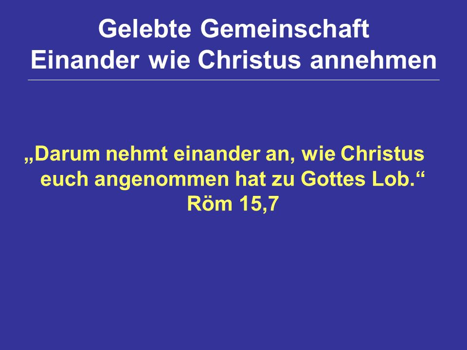 Gelebte Gemeinschaft Einander wie Christus annehmen Darum nehmt einander an, wie Christus euch angenommen hat zu Gottes Lob. Röm 15,7