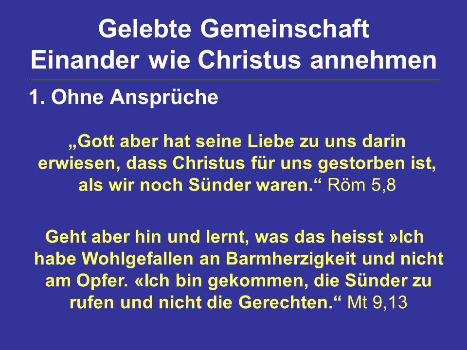 Gelebte Gemeinschaft Einander wie Christus annehmen 1. Ohne Ansprüche Gott aber hat seine Liebe zu uns darin erwiesen, dass Christus für uns gestorben
