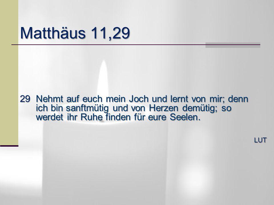 Matthäus 11,29 29Nehmt auf euch mein Joch und lernt von mir; denn ich bin sanftmütig und von Herzen demütig; so werdet ihr Ruhe finden für eure Seelen